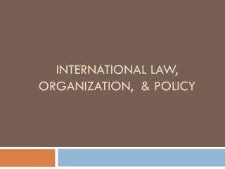 International Law, Organization,  & Policy