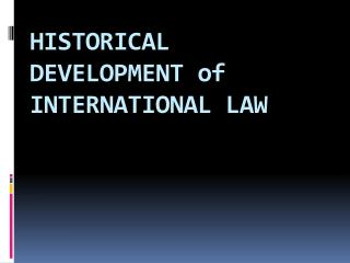 HISTORICAL DEVELOPMENT of INTERNATIONAL LAW