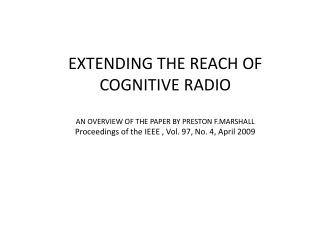 EXTENDING THE REACH OF COGNITIVE RADIO AN OVERVIEW OF THE PAPER BY PRESTON F.MARSHALL Proceedings of the IEEE  ,  Vol. 9