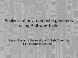 Analysis of environmental genomes using Pathway Tools Steven Hallam | University of British Columbia SRI International,