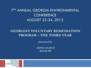7 th  Annual Georgia Environmental Conference  August 22-24, 2012 GEORGIA'S VOLUNTARY REMEDIATION PROGRAM – THE THIRD Y