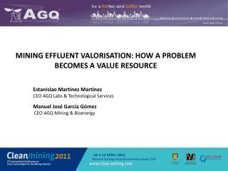 MINING EFFLUENT VALORISATION: HOW A PROBLEM BECOMES A VALUE RESOURCE Estanislao Martínez Martínez CEO AGQ Labs & T