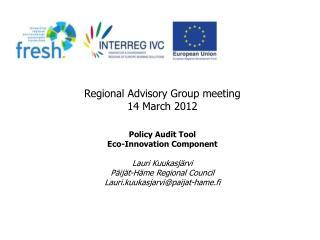 Regional Advisory Group meeting 14 March 2012 Policy Audit Tool Eco-Innovation Component Lauri Kuukasjärvi Päijät-Häme
