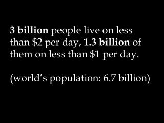 3 billion  people live on less than $2 per day,  1.3 billion  of them on less than $1 per day. (world's population: 6.7