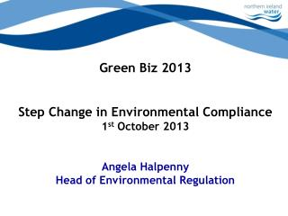 Green Biz 2013 Step Change in Environmental Compliance 1 st  October 2013 Angela Halpenny Head of Environmental Regulat