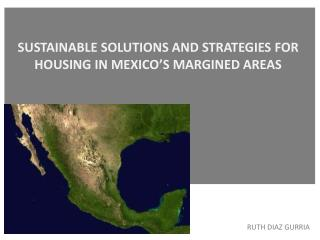 SUSTAINABLE  SOLUTIONS AND STRATEGIES FOR  HOUSING  IN  MEXICO'S  MARGINED  AREAS