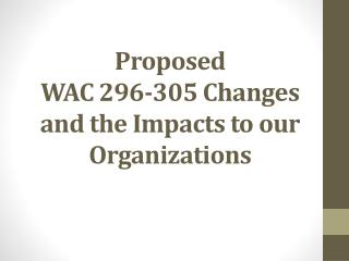 Proposed  WAC 296-305 Changes and the Impacts to our Organizations