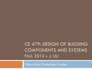 CE 479: Design of Building Components and Systems Fall 2012 – J. Liu