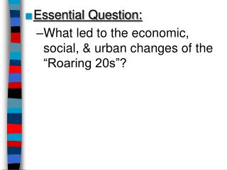 "Essential Question: What led to the economic, social, & urban changes of the ""Roaring 20s""?"