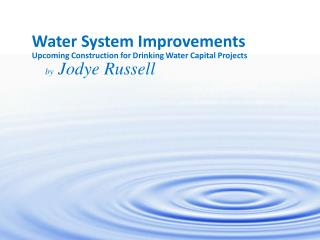 Water System Improvements Upcoming Construction for Drinking Water Capital Projects by  Jodye Russell
