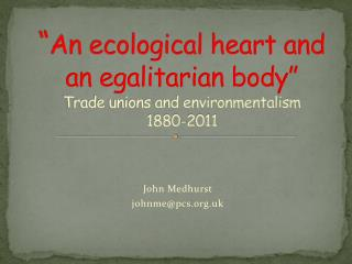 """ An ecological heart and an egalitarian body"" Trade unions and environmentalism  1880-2011"