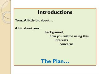 Introductions Tom.. A little bit about… A bit about you… 					background, 						how you will be using this 							inter