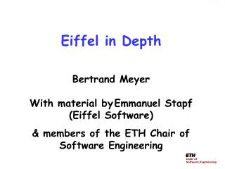 Eiffel in Depth Bertrand  Meyer With material by Emmanuel  Stapf  (Eiffel Software) &  members of the ETH Chair of S