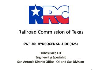 Railroad Commission of Texas SWR 36:  HYDROGEN SULFIDE (H2S) Travis Baer, EIT Engineering Specialist San Antonio Distric