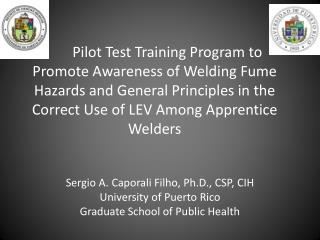 Sergio A.  Caporali Filho , Ph.D., CSP, CIH University of Puerto Rico Graduate School of Public Health