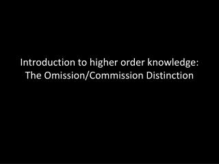 Introduction to higher order knowledge:  The Omission/Commission Distinction