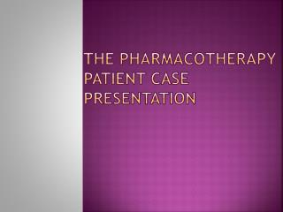 The Pharmacotherapy Patient Case Presentation