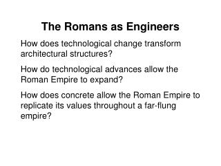 The Romans as Engineers How does technological change transform architectural structures? How do technological advances