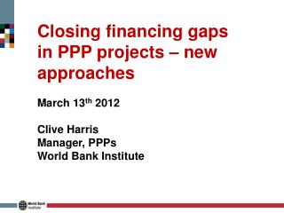 Closing financing gaps in PPP projects – new approaches March 13 th  2012 Clive Harris Manager, PPPs World Bank Institu
