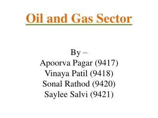Oil and Gas Sector By – Apoorva  Pagar  (9417) Vinaya Patil (9418) Sonal  Rathod  (9420) Saylee  Salvi  (9421)