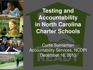 Testing and Accountability   in North Carolina  Charter Schools C urtis Sonneman Accountability Services, NCDPI December