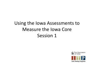 Using the Iowa Assessments to Measure the Iowa Core Session 1