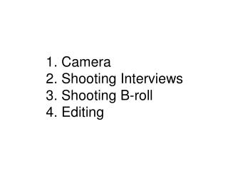 1. Camera 2. Shooting Interviews 3. Shooting B-roll   4. Editing