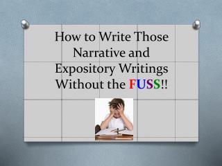 How to Write Those Narrative and Expository Writings Without the  F U S S !!