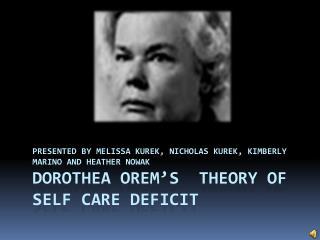 Presented by Melissa  Kurek , Nicholas  Kurek , Kimberly Marino and Heather Nowak Dorothea Orem's  Theory of Self Care D