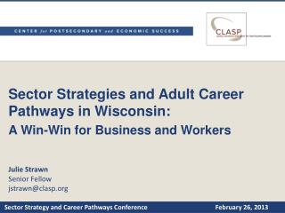 Sector Strategies and Adult Career Pathways in Wisconsin:  A Win-Win for Business and Workers  Julie Strawn Senior Fello