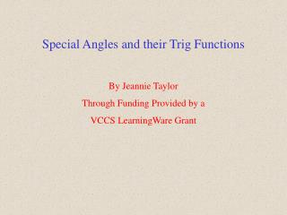 Special Angles and their Trig Functions By Jeannie Taylor Through Funding Provided by a VCCS LearningWare Grant