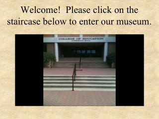 Welcome!  Please click on the staircase below to enter our museum.