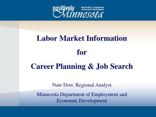 Labor Market Information for Career Planning & Job Search Nate Dorr, Regional Analyst Minnesota Department of Employmen