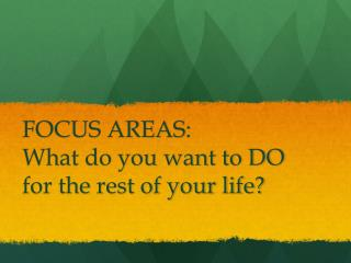 FOCUS AREAS: What do you want to DO for the rest of your life?