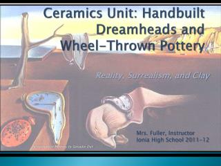 Ceramics Unit:  Handbuilt Dreamheads  and  Wheel-Thrown Pottery