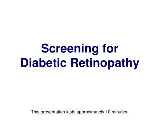 Screening for  Diabetic Retinopathy This presentation lasts approximately 10 minutes.