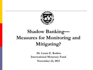 Shadow Banking— Measures for Monitoring and Mitigating?   Dr. Laura  E.  Kodres  International  Monetary Fund November
