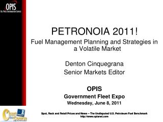 PETRONOIA 2011! Fuel Management Planning and Strategies in a Volatile Market Denton Cinquegrana Senior Markets Editor OP