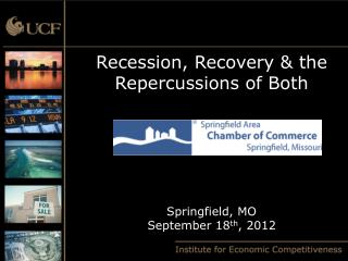 Recession, Recovery & the Repercussions of Both Springfield, MO September 18 th , 2012