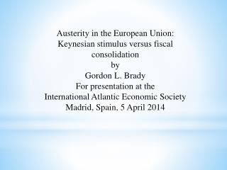 Austerity in the European Union:  Keynesian stimulus versus fiscal consolidation by Gordon L. Brady For presentation at