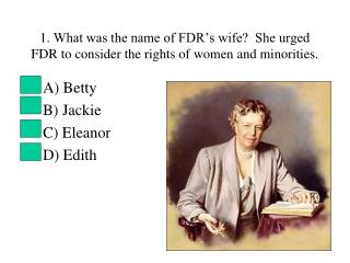 1. What was the name of FDR's wife?  She urged FDR to consider the rights of women and minorities.