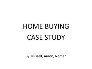 HOME BUYING CASE STUDY By: Russell, Aaron, Noman