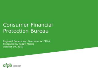 Consumer Financial Protection Bureau  R egional Supervision Overview for CMLA  Presented by Peggy Atcher October 19, 201