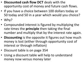 Discounted cash flow DCT  deals with the opportunity cost of money and future cash flows.