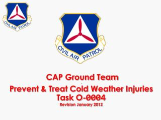 CAP Ground Team - Prevent & Treat Cold Weather Injuries Task O- 0004 Revision January 2012