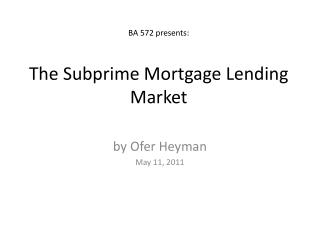 BA 572 presents: The Subprime Mortgage Lending Market