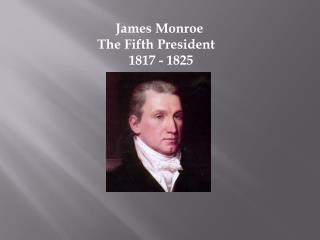 James Monroe  The Fifth President    1817 - 1825