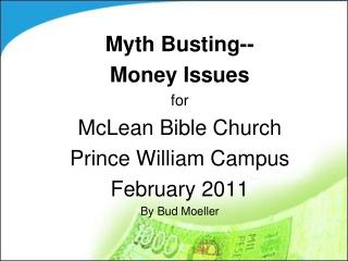 Myth Busting-- Money Issues for McLean Bible Church Prince William Campus February 2011 By Bud Moeller