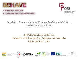 Regulatory framework to tackle household financial  distress Catarina  Frade  (FEUC & CES) BEHAVE International Confere