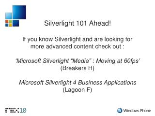 Silverlight 101 Ahead! If you know Silverlight and are looking for  more advanced content check out :